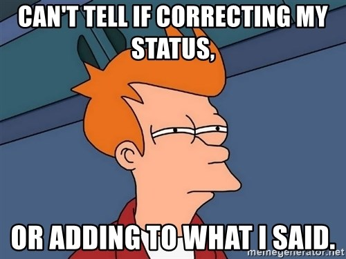 Futurama Fry - can't tell if correcting my status, or adding to what I said.