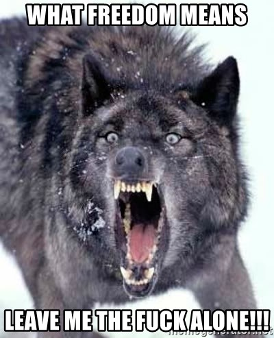 Angry Ass Wolf - WHAT freedom MEANS  LEAVE ME THE FUCK ALONE!!!