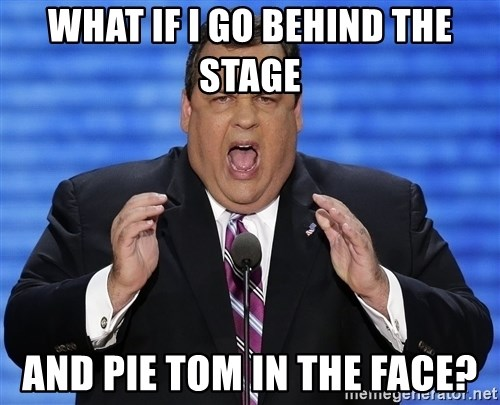 Hungry Chris Christie - What if i go behind the stage and pie tom in the face?