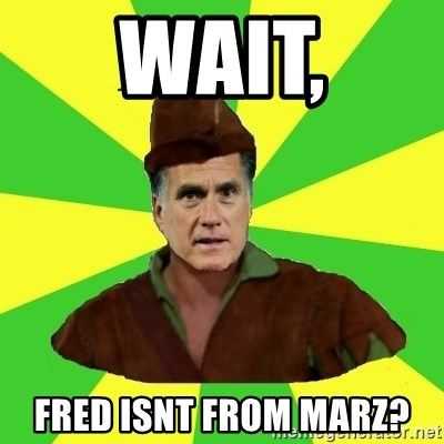 RomneyHood - Wait, fred isnt from marz?