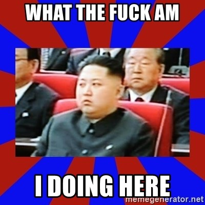 kim jong un - WHAT THE FUCK AM I DOING HERE