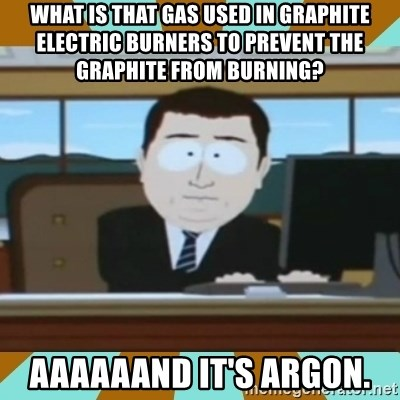 And it's gone - What is that gas used in graphite electric burners to prevent the graphite from burning? Aaaaaand it's Argon.