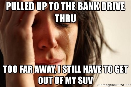 First World Problems - pulled up to the bank drive thru too far away, i still have to get out of my suv