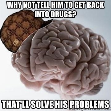 Scumbag Brain - Why not tell him to get back into drugs? That'll solve his problems