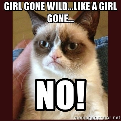 Tard the Grumpy Cat - Girl gone wild...like a girl gone... no!
