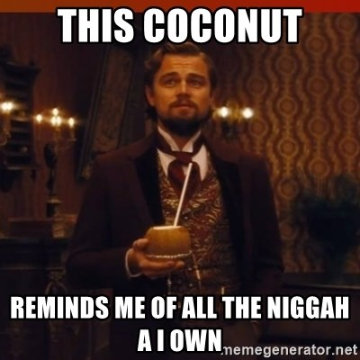 you had my curiosity dicaprio - THIS COCONUT  REMINDS ME OF ALL THE NIGGAH A I OWN