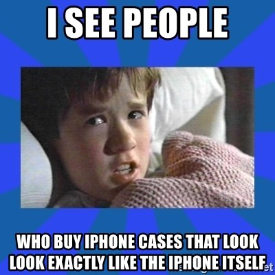 i see dead people - I see people Who buy Iphone cases that look look exactly like the iphone itself
