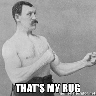 overly manly man -  That's my rug