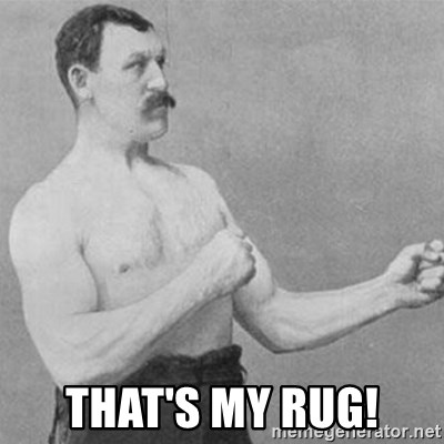 overly manly man -  that's my rug!