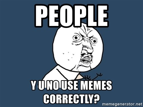 Y U No - People Y U NO use memes correctly?