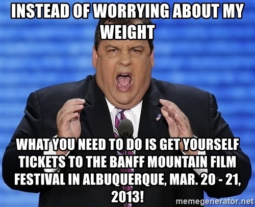Hungry Chris Christie - Instead of worrying about my weight What you need to do is get yourself tickets to the Banff Mountain Film Festival in Albuquerque, Mar. 20 - 21, 2013!