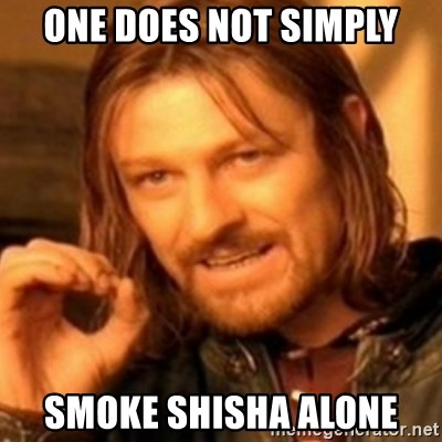 ODN - ONE DOES NOT SIMPLY SMOKE SHISHA ALONE