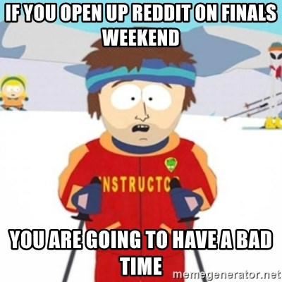 Bad time ski instructor 1 - If you open up reddit on finals weekend you are going to have a bad time