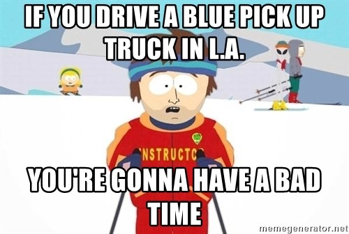 You're gonna have a bad time - If you drive a blue pick up truck in L.A. You're gonna have a bad time