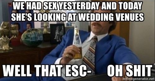 well that escalated quickly  - we had sex yesterday and today she's looking at wedding venues well that esc-      oh shit