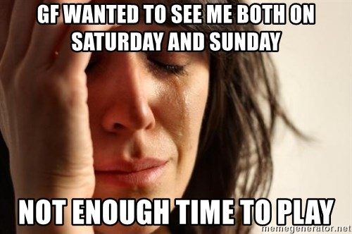 First World Problems - gf wanted to see me both on saturday and sunday not enough time to play