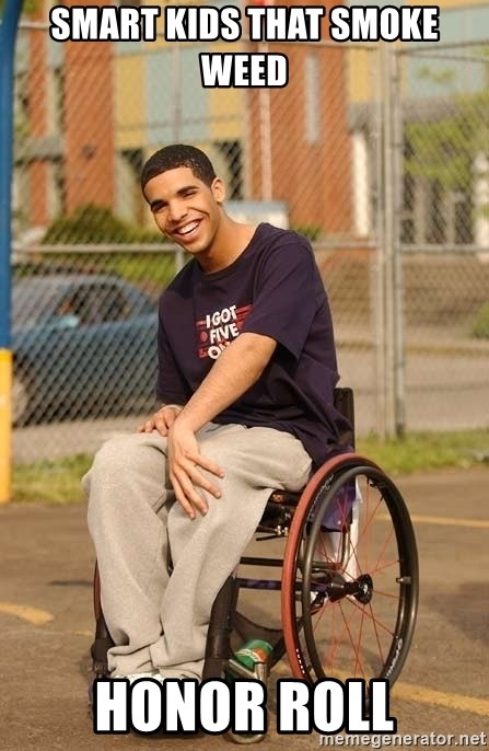 Drake Wheelchair - smart kids that smoke weed  honor roll
