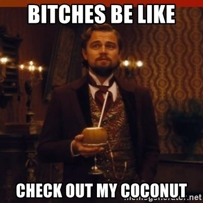 you had my curiosity dicaprio - BITCHES BE LIKE CHECK OUT MY COCONUT