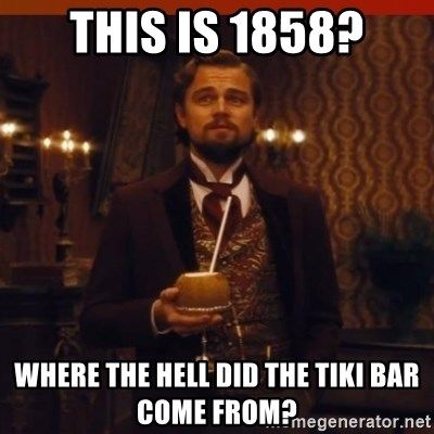 you had my curiosity dicaprio - this is 1858? where the hell did the tiki bar come from?