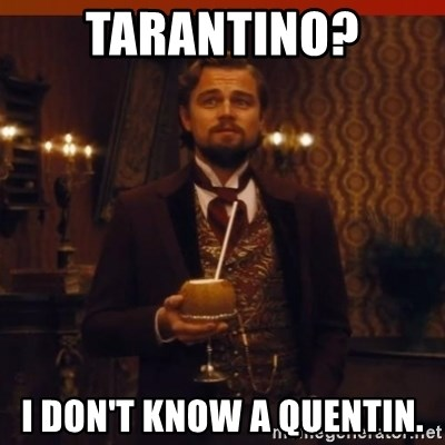 you had my curiosity dicaprio - tarantino? i don't know a quentin.