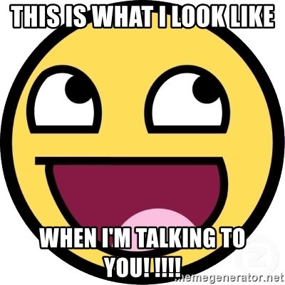 Awesome Smiley - This is what I look like when I'm talking to you! !!!!