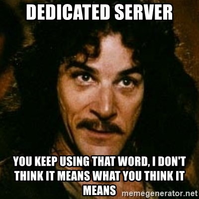 You keep using that word, I don't think it means what you think it means - Dedicated server You keep using that word, I don't think it means what you think it means