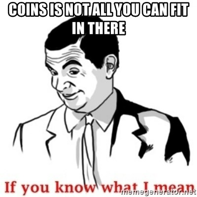 Mr.Bean - If you know what I mean - coins is not all you can fit in there  