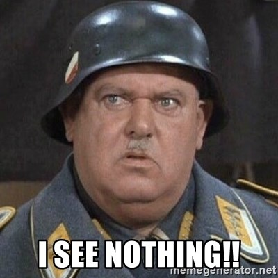 Sergeant Schultz -  I see nothing!!
