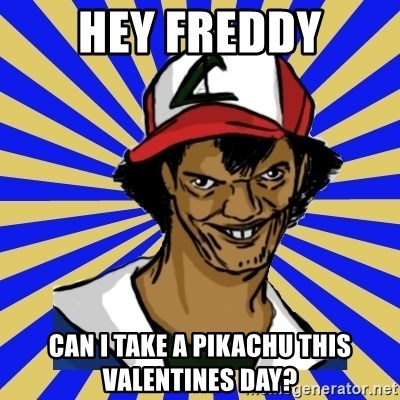 creepy ash - Hey Freddy Can I take a pikAchu this valentines day?