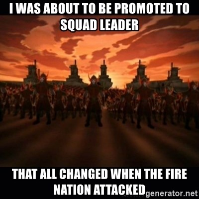 until the fire nation attacked. - I was about to be promoted to squad leader that all changed when the fire nation attacked