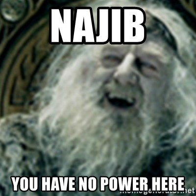 you have no power here - NAJIB YOU HAVE NO POWER HERE
