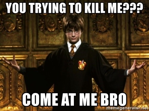 Harry Potter Come At Me Bro - YOU TRYING TO KILL ME??? COME AT ME BRO