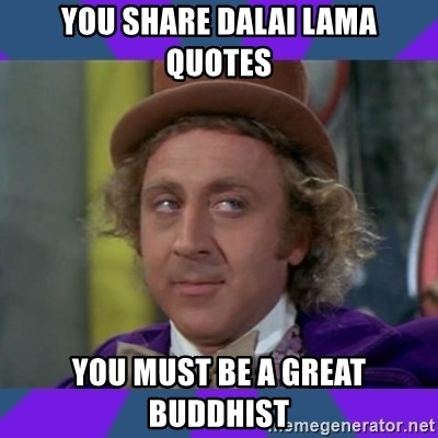 Sarcastic Wonka - You share Dalai Lama quotes you must be a great buddhist
