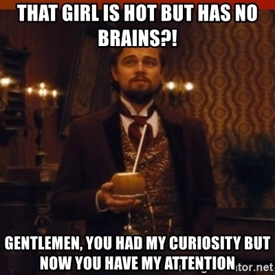 you had my curiosity dicaprio - that girl is hot but has no brains?! Gentlemen, you had my curiosity but now you have my attention