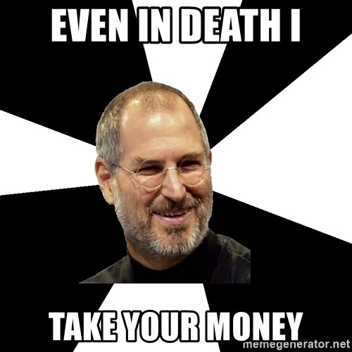 Steve Jobs Says - Even in death I take your money