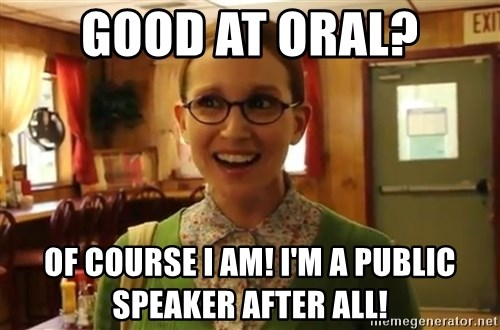 Sexually Oblivious Female - Good at Oral? Of course I am! I'm a public speaker after all!