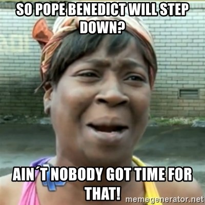 Ain't Nobody got time fo that - so pope benedict will step down? ain´t nobody got time for that!
