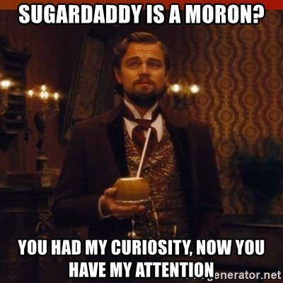 you had my curiosity dicaprio - sugardaddy is a moron? you had my curiosity, now you have my attention