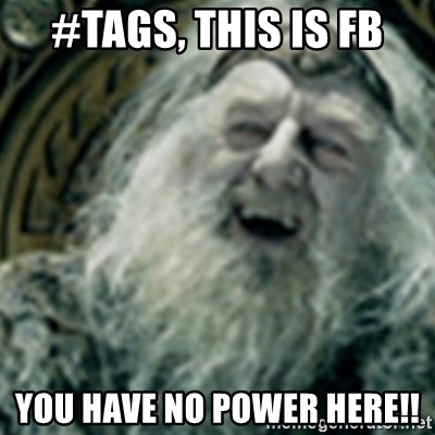 you have no power here - #tags, this is fb you have no power here!!