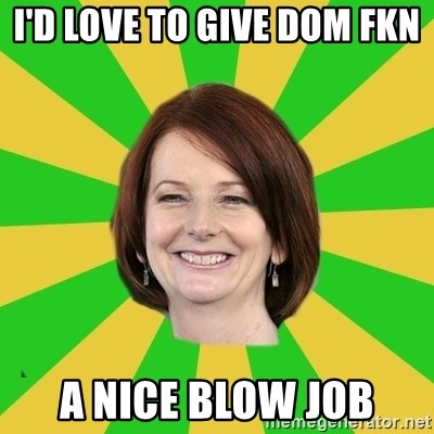 Julia Gillard - I'D LOVE TO GIVE DOM FKN  A NICE BLOW JOB