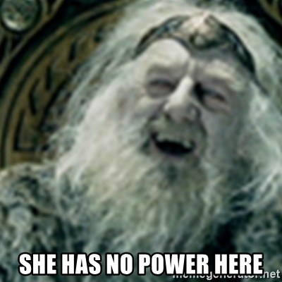 you have no power here -  she has no power here