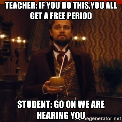 you had my curiosity dicaprio - TEACHER: IF YOU DO THIS,YOU ALL GET A FREE PERIOD STUDENT: GO ON WE ARE HEARING YOU