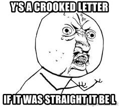 Y U SO - Y's a crooked letter if it was straight it be l