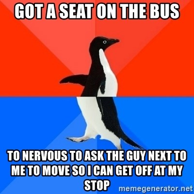 Socially Awesome Awkward Penguin - got a seat on the bus to nervous to ask the guy next to me to move so I can get off at my stop