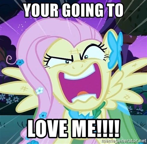 angry-fluttershy - YOUR GOING TO LOVE ME!!!!