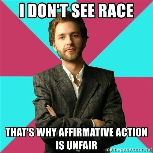 Privilege Denying Dude - I DON'T SEE RACE THAT'S WHY AFFIRMATIVE ACTION IS UNFAIR