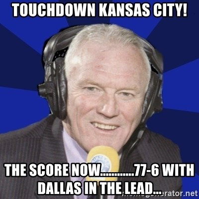 Optimistic Eddie Gray  - TOUCHDOWN KANSAS CITY! THE SCORE NOW............77-6 WITH DALLAS IN THE LEAD...