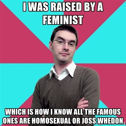 Privilege Denying Dude - I WAS RAISED BY A FEMINIST WHICH IS HOW I KNOW ALL THE FAMOUS ONES ARE HOMOSEXUAL OR JOSS WHEDON