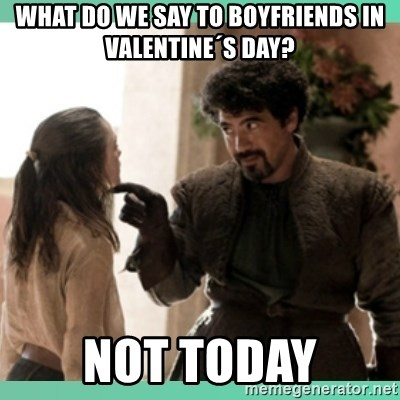 What do we say - what do we say to boyfriends in valentine´s day? not today