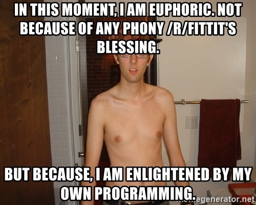 Scumbag Fittit - In this moment, I am euphoric. Not because of any phony /r/fittit's blessing. BUT BECAUSE, I AM ENLIGHTENED BY MY OWN PROGRAMMING.